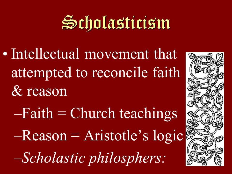 Scholasticism Intellectual movement that attempted to reconcile faith & reason. Faith = Church teachings.