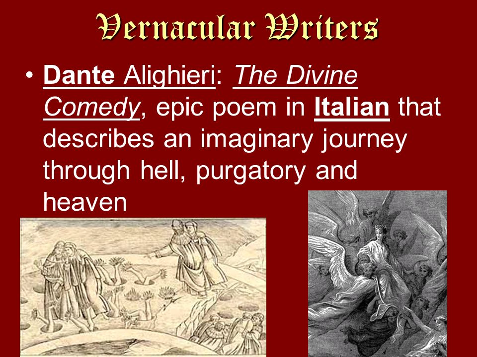 Vernacular Writers Dante Alighieri: The Divine Comedy, epic poem in Italian that describes an imaginary journey through hell, purgatory and heaven.