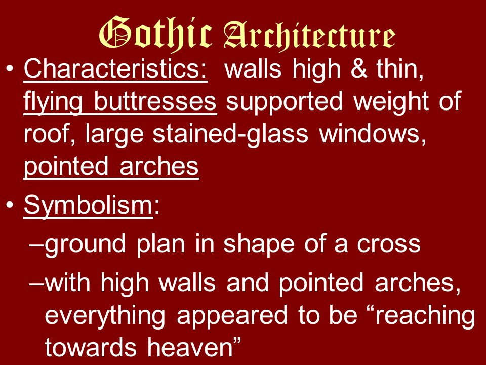 Gothic Architecture Characteristics: walls high & thin, flying buttresses supported weight of roof, large stained-glass windows, pointed arches.