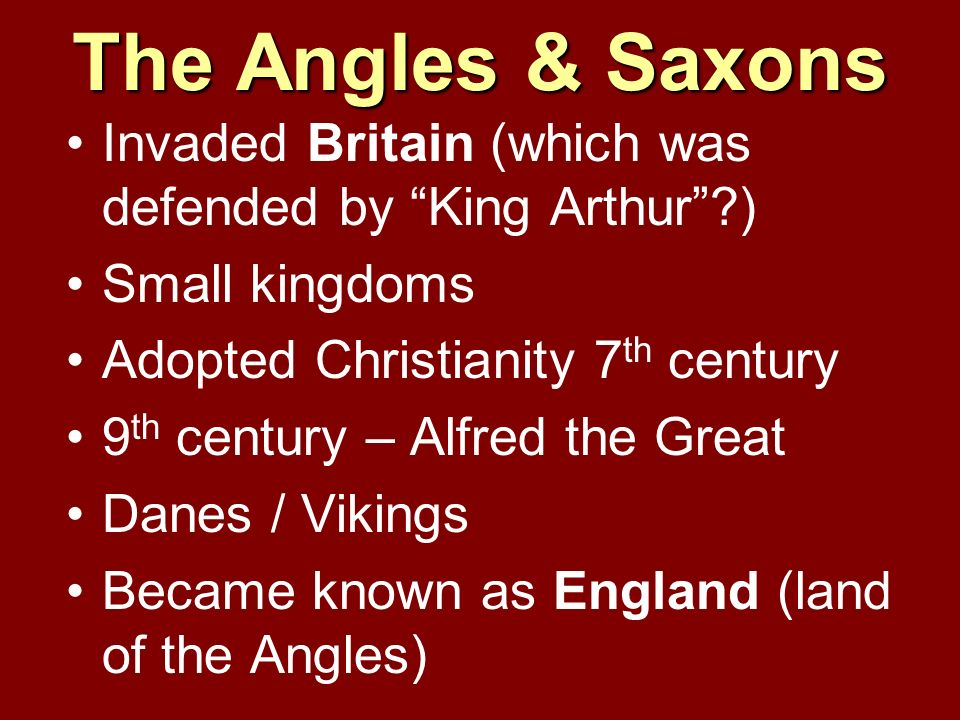 The Angles & Saxons Invaded Britain (which was defended by King Arthur ) Small kingdoms. Adopted Christianity 7th century.