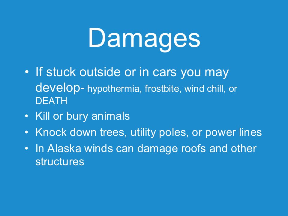 Damages If stuck outside or in cars you may develop- hypothermia, frostbite, wind chill, or DEATH. Kill or bury animals.