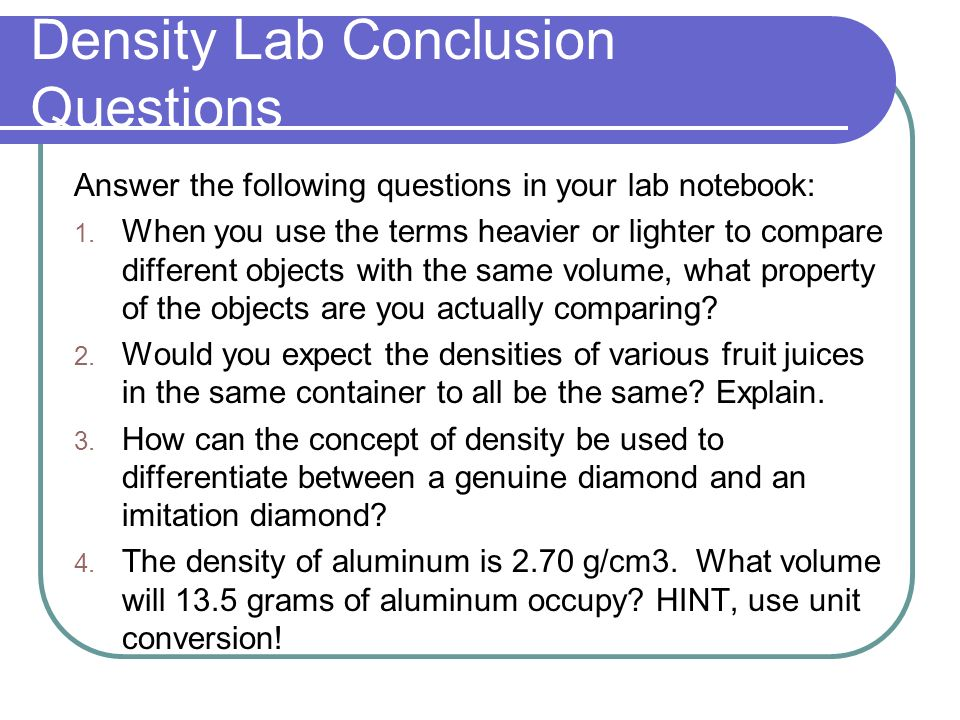 lab conclusion on density Other important trends in density reveal that the density of a gas increases with increased pressure while the density of solids and of liquids decreases with increased temperature common units for measuring density can are kilograms per cubic meter (kg/m^3), kilograms per liter (kg/l), grams per milliliter (g/ml) and grams per cubic.