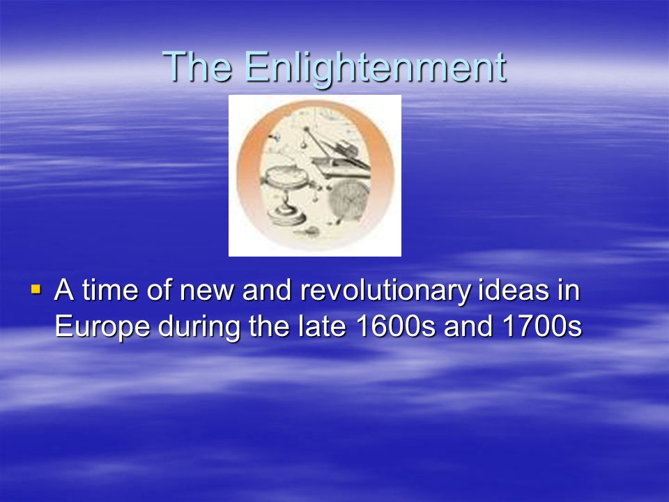The Enlightenment A time of new and revolutionary ideas in Europe during the late 1600s and 1700s