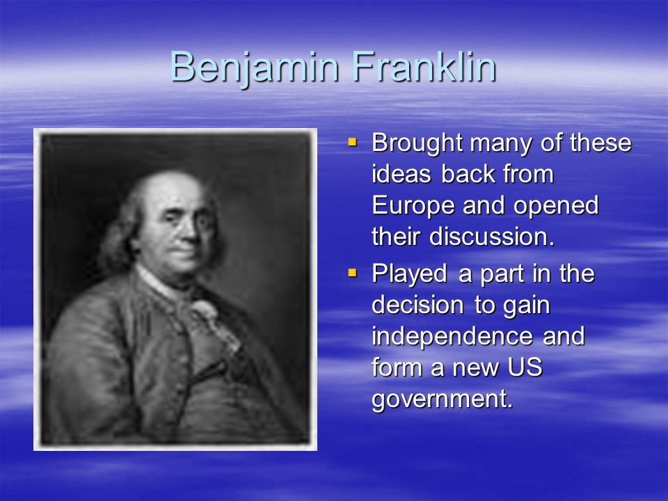 Benjamin FranklinBrought many of these ideas back from Europe and opened their discussion.