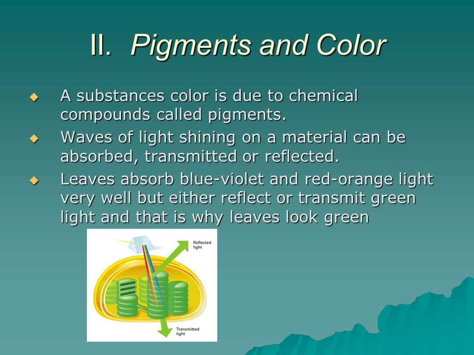 II. Pigments and Color A substances color is due to chemical compounds called pigments.