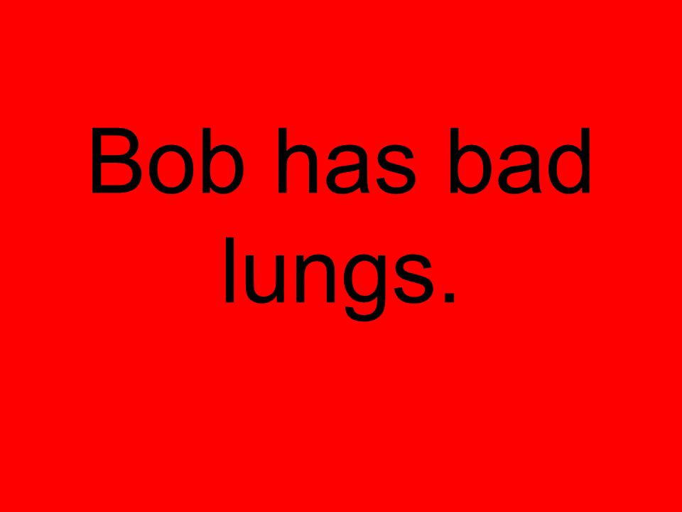 Bob has bad lungs.