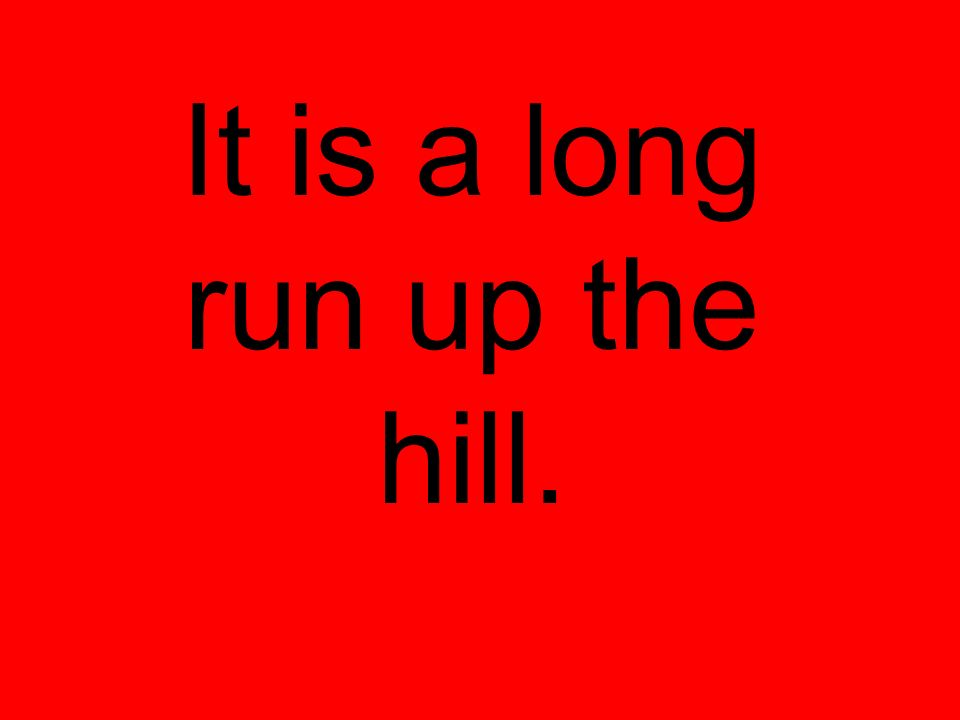 It is a long run up the hill.