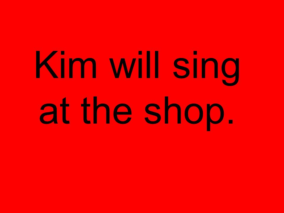 Kim will sing at the shop.