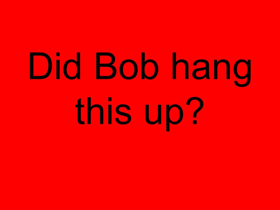 Did Bob hang this up