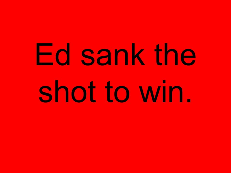 Ed sank the shot to win.