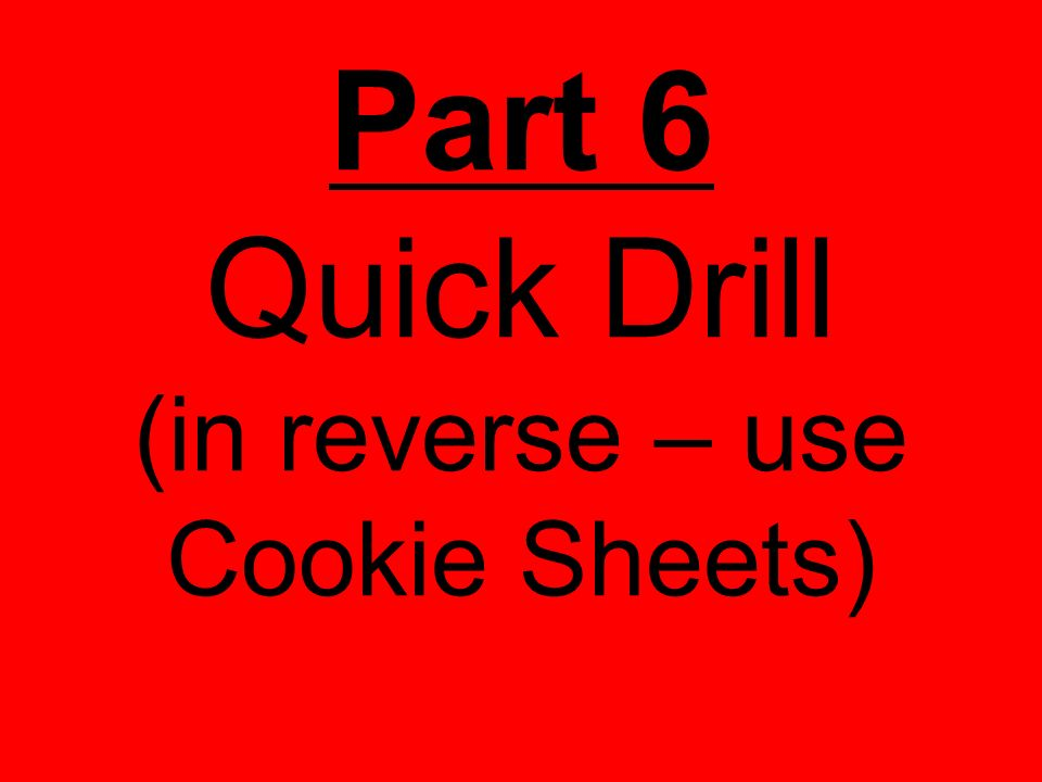 Part 6 Quick Drill (in reverse – use Cookie Sheets)