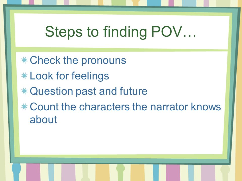 Steps to finding POV… Check the pronouns Look for feelings