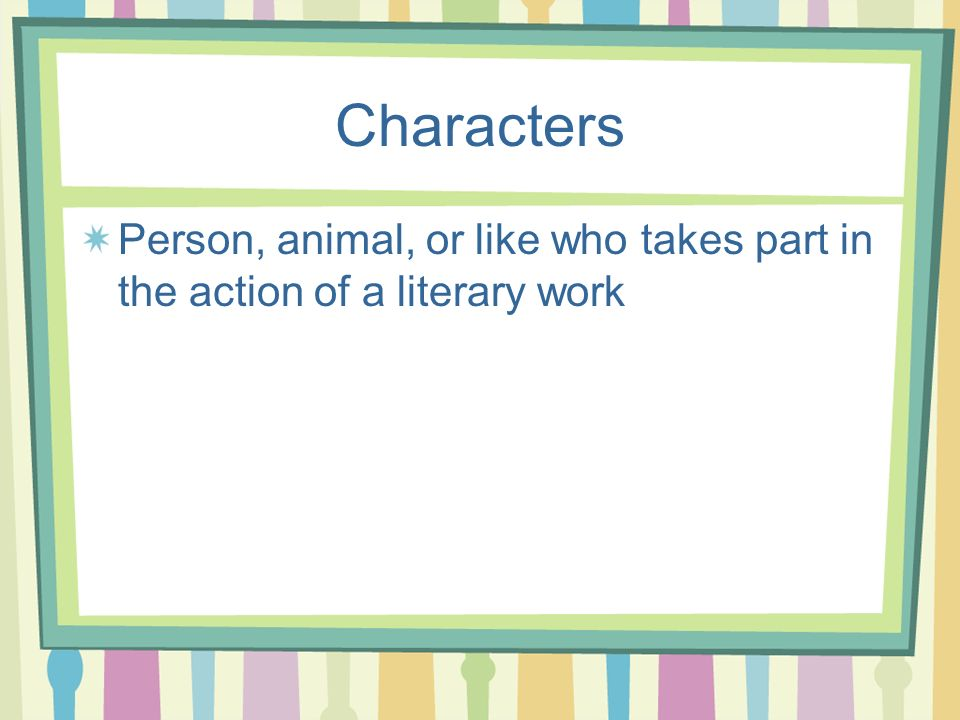 Characters Person, animal, or like who takes part in the action of a literary work