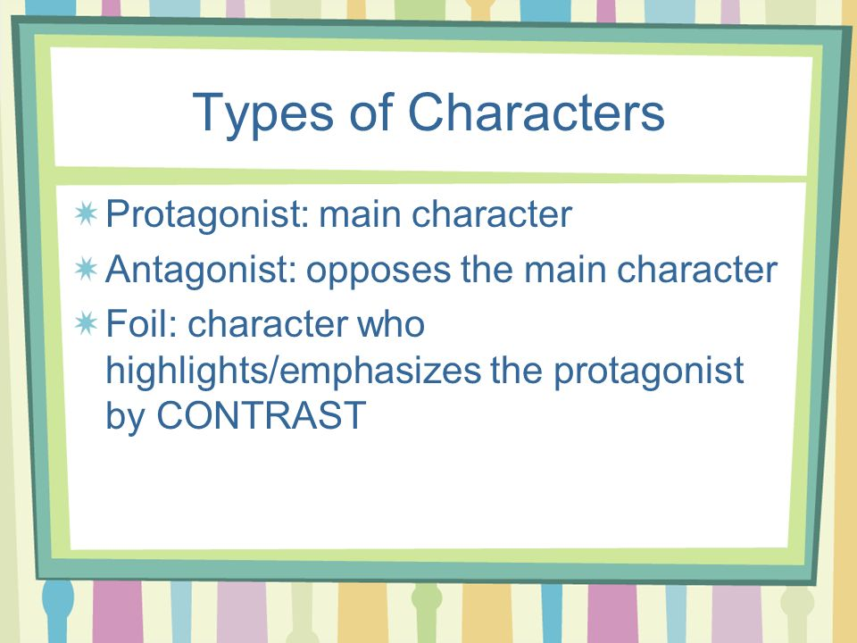 Types of Characters Protagonist: main character