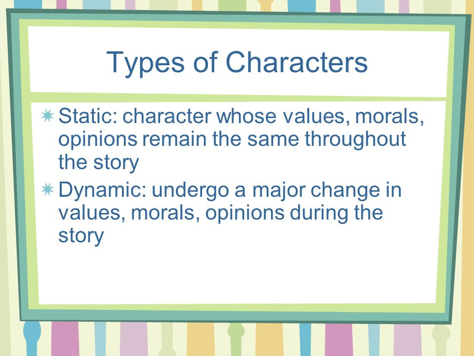 Types of Characters Static: character whose values, morals, opinions remain the same throughout the story.