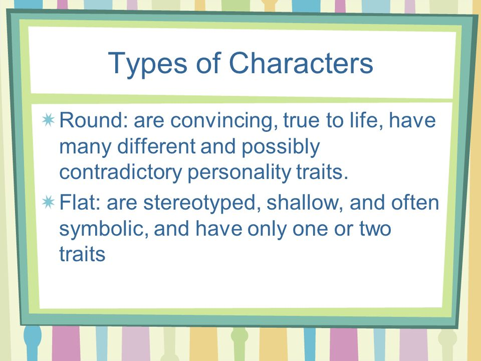 Types of Characters Round: are convincing, true to life, have many different and possibly contradictory personality traits.