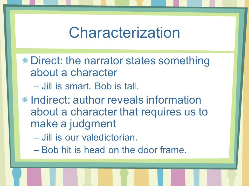 Characterization Direct: the narrator states something about a character. Jill is smart. Bob is tall.