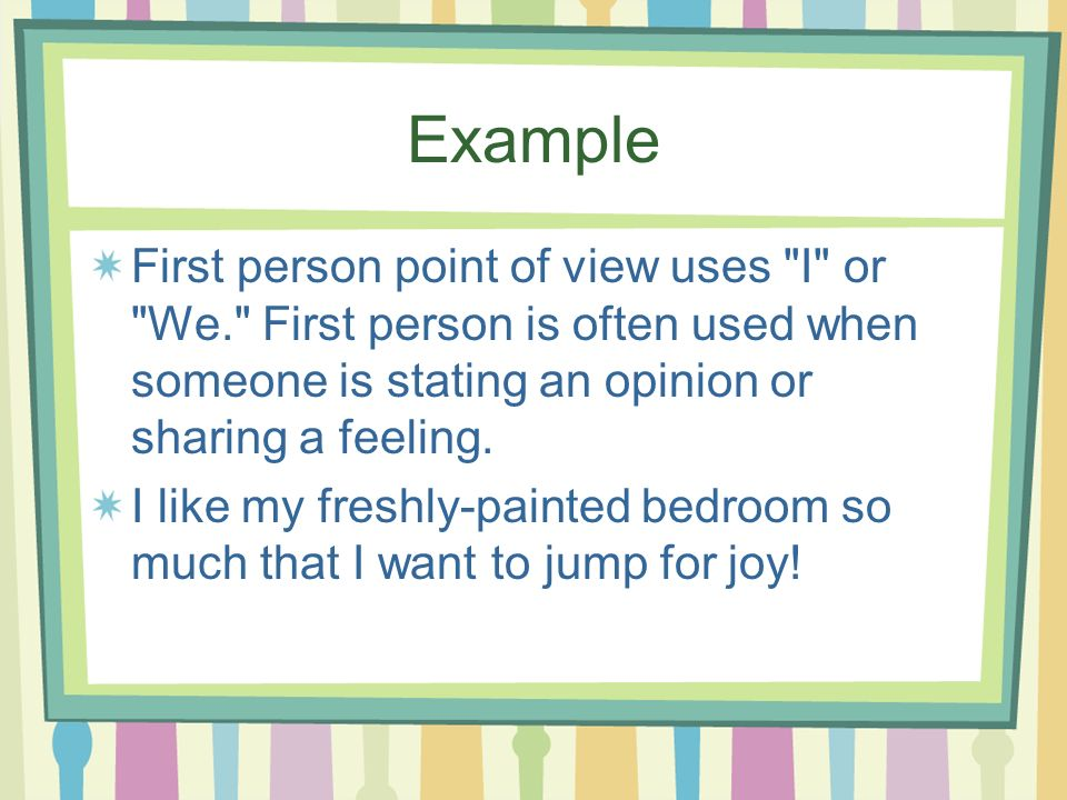 Example First person point of view uses I or We. First person is often used when someone is stating an opinion or sharing a feeling.