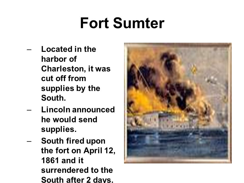 Fort Sumter Located in the harbor of Charleston, it was cut off from supplies by the South. Lincoln announced he would send supplies.