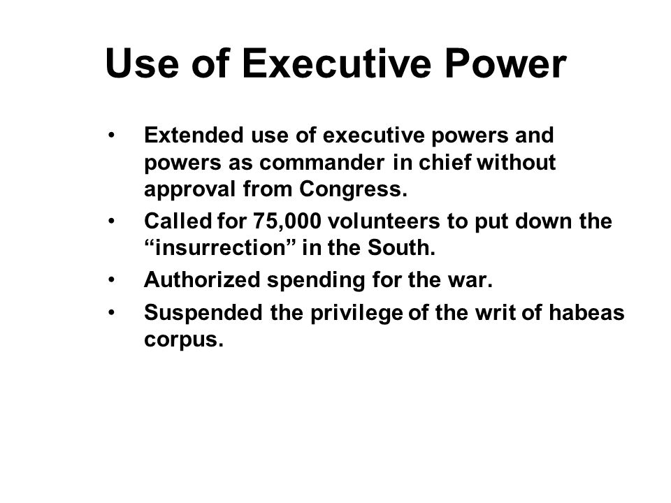 Use of Executive Power Extended use of executive powers and powers as commander in chief without approval from Congress.