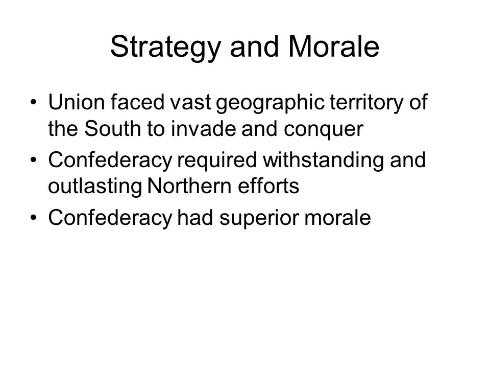 Strategy and Morale Union faced vast geographic territory of the South to invade and conquer.