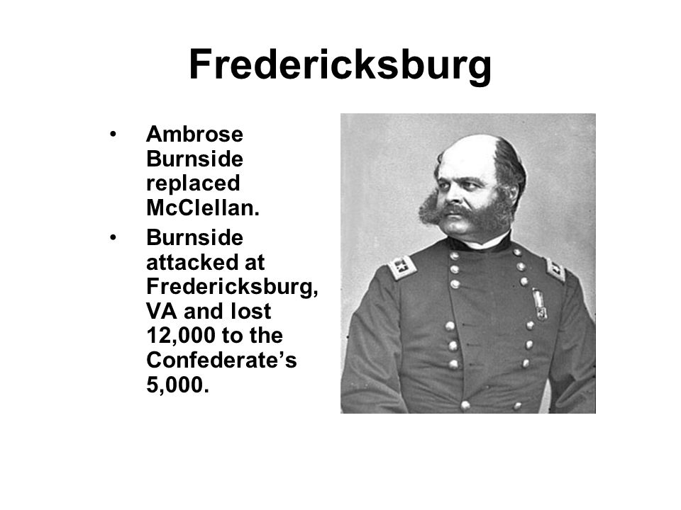 Fredericksburg Ambrose Burnside replaced McClellan.