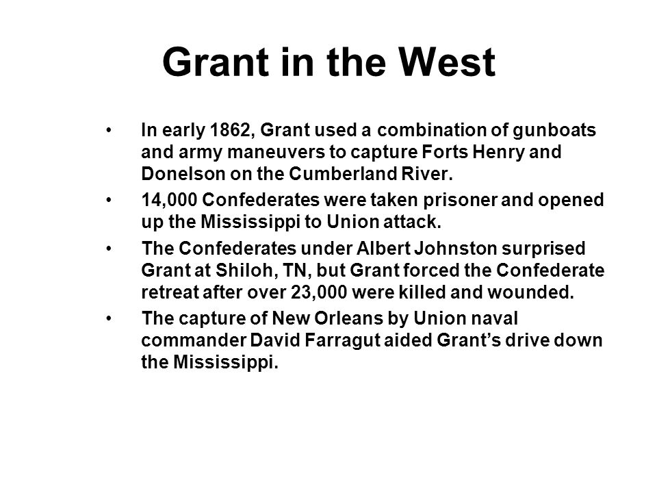 Grant in the West In early 1862, Grant used a combination of gunboats and army maneuvers to capture Forts Henry and Donelson on the Cumberland River.