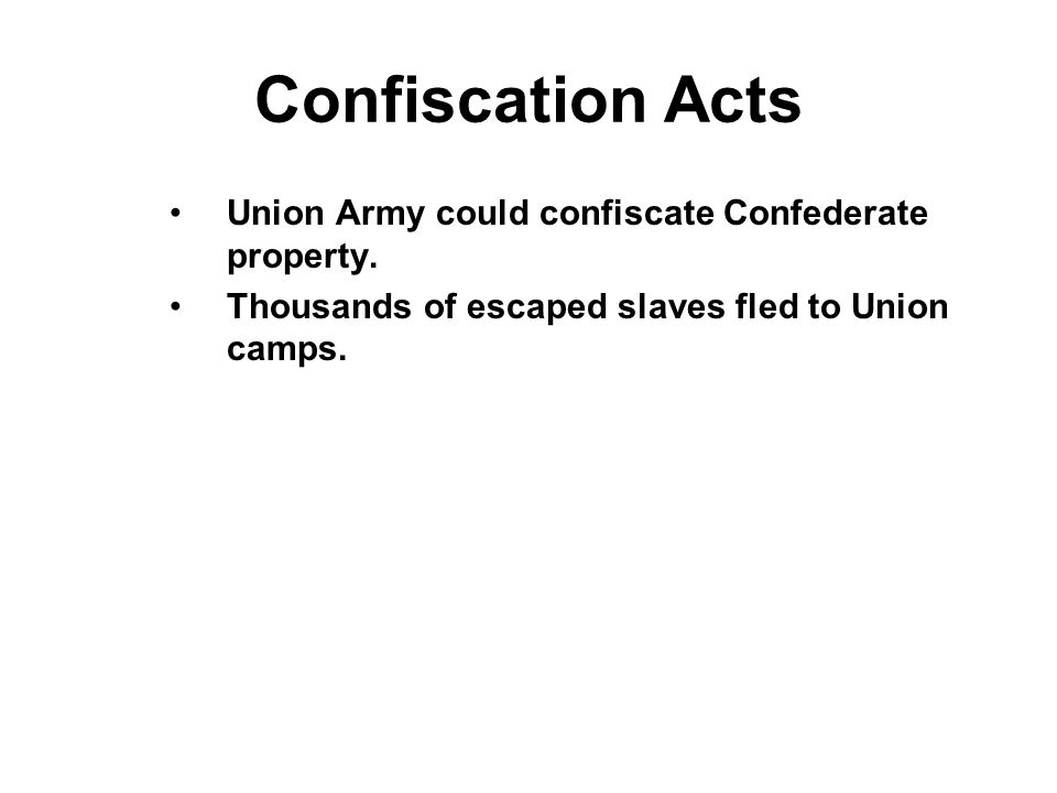Confiscation Acts Union Army could confiscate Confederate property.