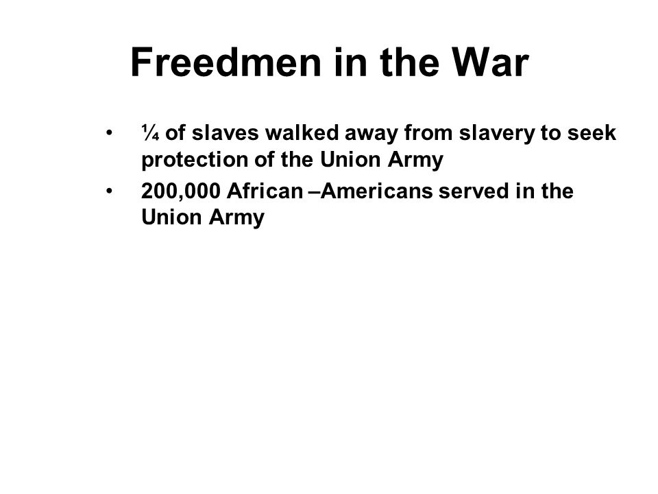 Freedmen in the War ¼ of slaves walked away from slavery to seek protection of the Union Army.