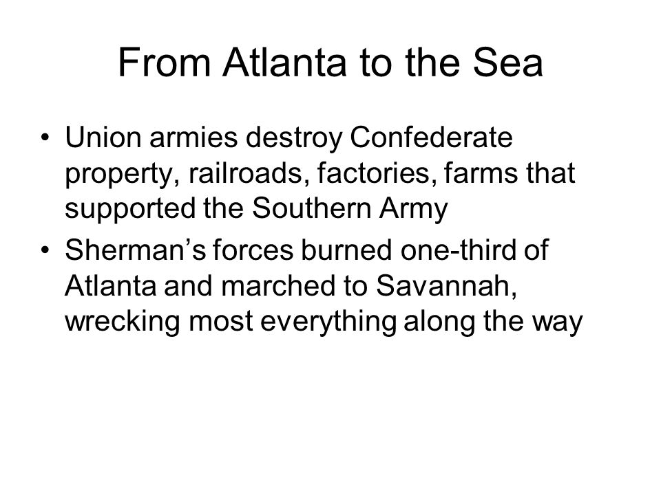 From Atlanta to the Sea Union armies destroy Confederate property, railroads, factories, farms that supported the Southern Army.