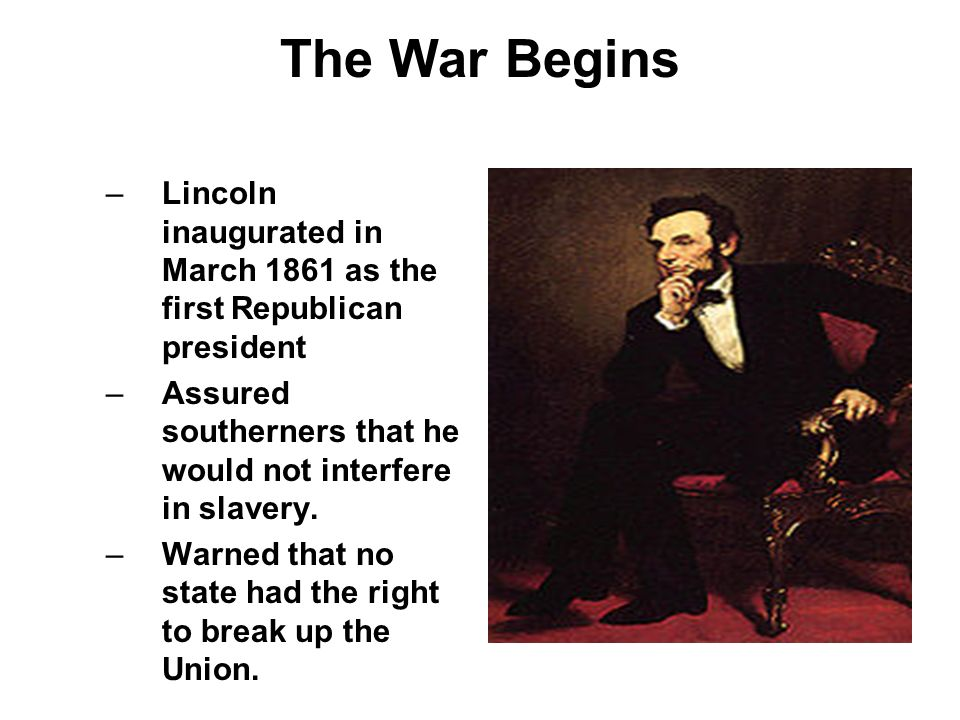 The War Begins Lincoln inaugurated in March 1861 as the first Republican president. Assured southerners that he would not interfere in slavery.