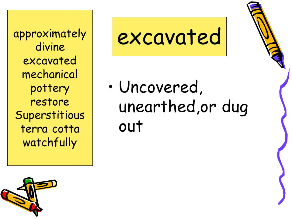 excavated Uncovered, unearthed,or dug out approximately divine