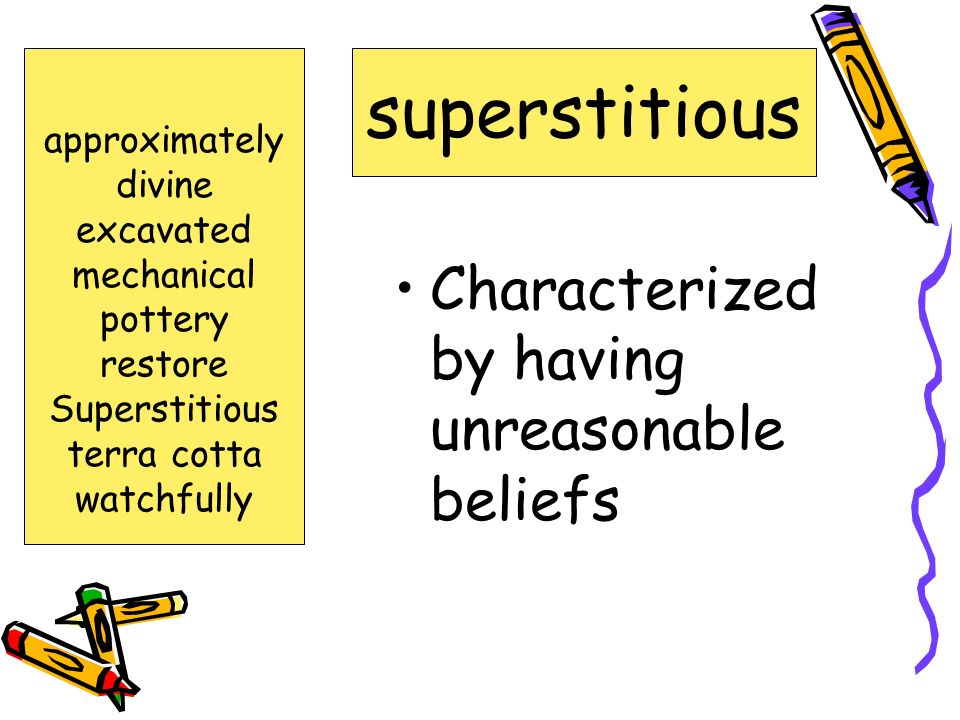 superstitious Characterized by having unreasonable beliefs