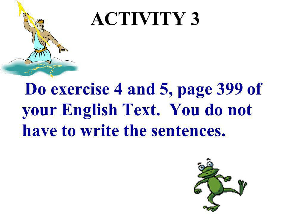 ACTIVITY 3 Do exercise 4 and 5, page 399 of your English Text.