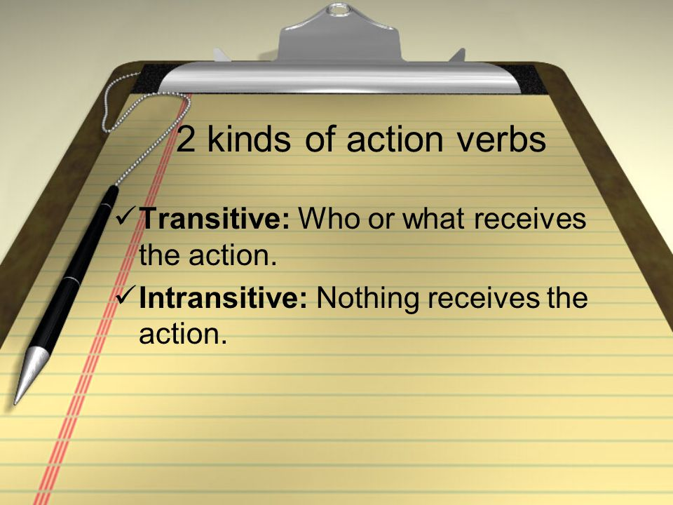 2 kinds of action verbs Transitive: Who or what receives the action.