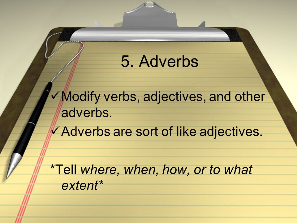5. Adverbs Modify verbs, adjectives, and other adverbs.