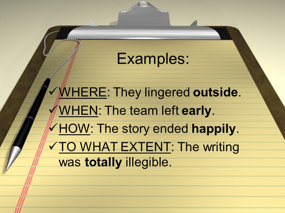 Examples: WHERE: They lingered outside. WHEN: The team left early.