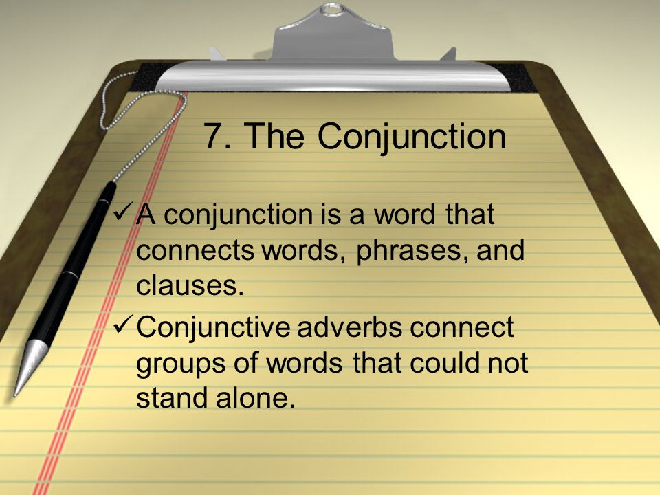 7. The Conjunction A conjunction is a word that connects words, phrases, and clauses.