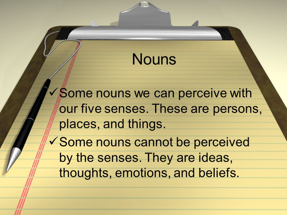 Nouns Some nouns we can perceive with our five senses. These are persons, places, and things.