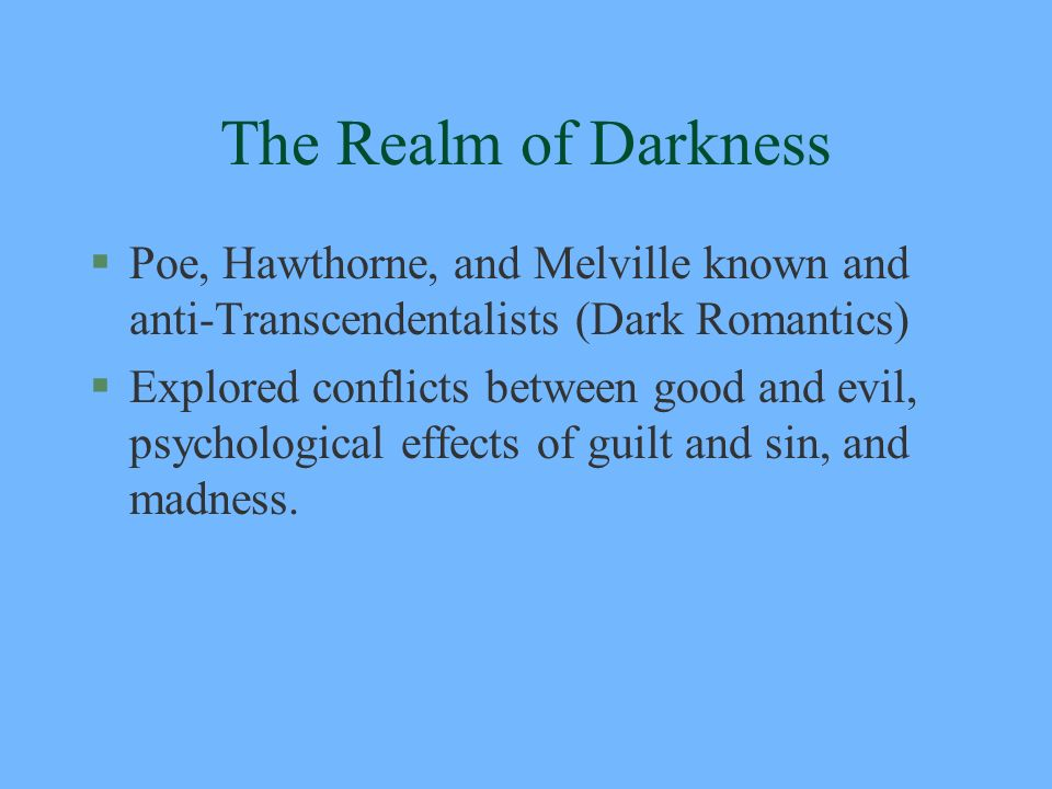 The Realm of Darkness Poe, Hawthorne, and Melville known and anti-Transcendentalists (Dark Romantics)