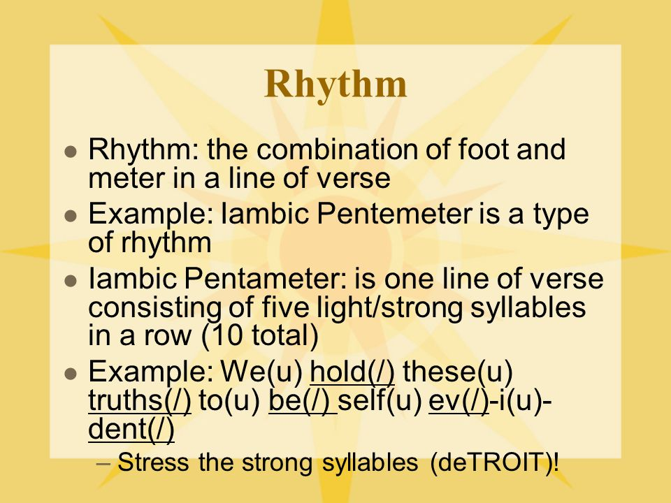 Rhythm Rhythm: the combination of foot and meter in a line of verse