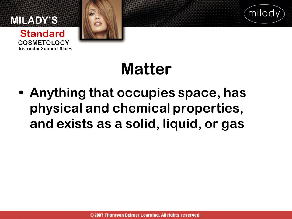 Matter Anything that occupies space, has physical and chemical properties, and exists as a solid, liquid, or gas.