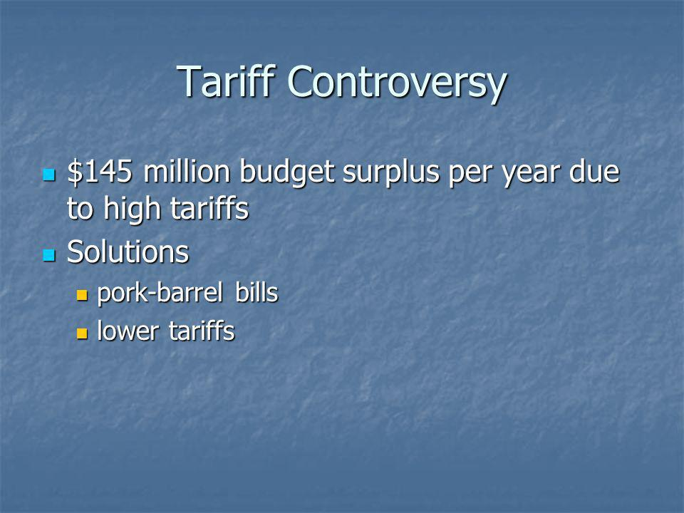Tariff Controversy $145 million budget surplus per year due to high tariffs. Solutions. pork-barrel bills.