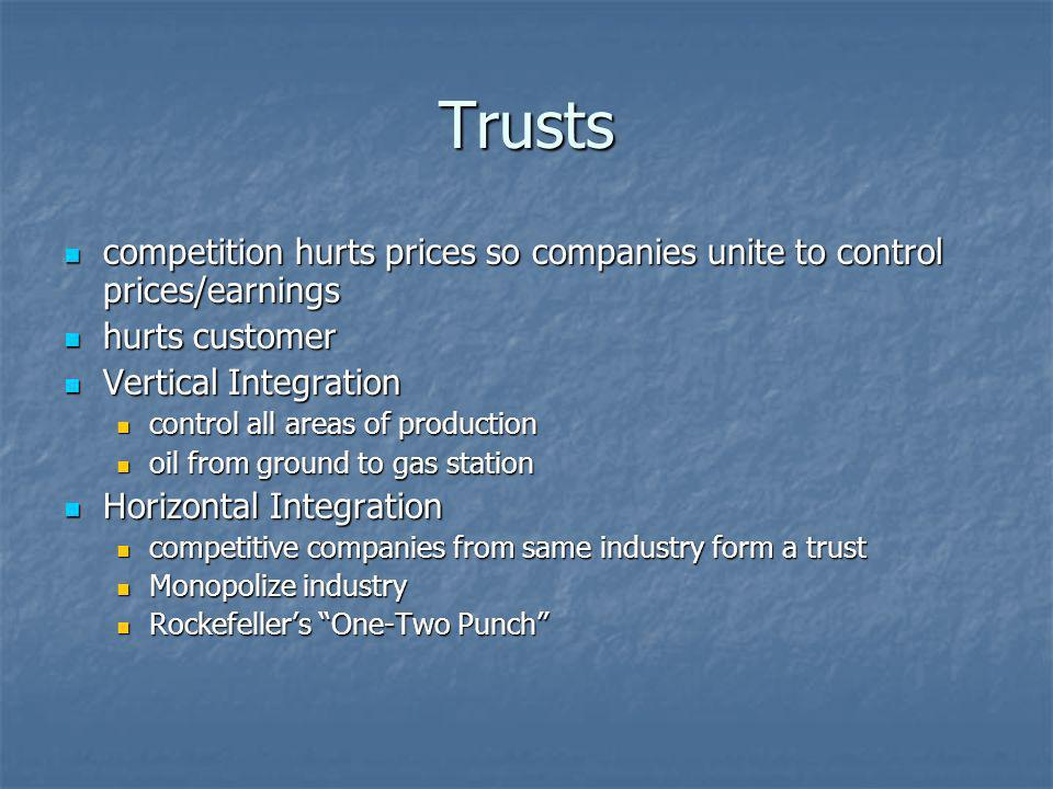 Trusts competition hurts prices so companies unite to control prices/earnings. hurts customer. Vertical Integration.