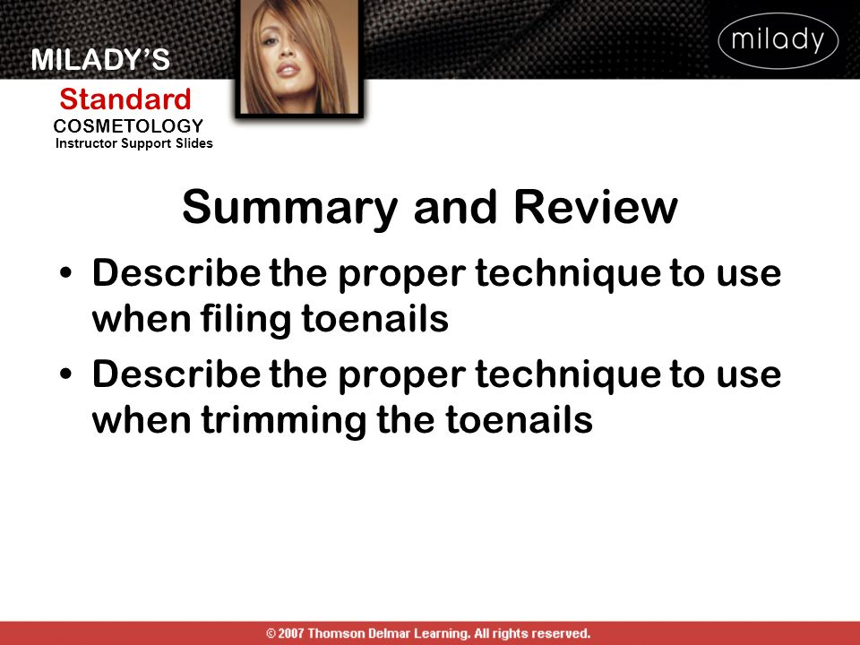 Summary and Review Describe the proper technique to use when filing toenails. Describe the proper technique to use when trimming the toenails.