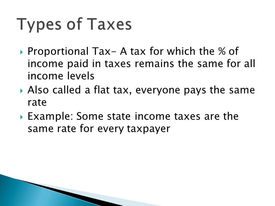 Types of Taxes Proportional Tax- A tax for which the % of income paid in taxes remains the same for all income levels.