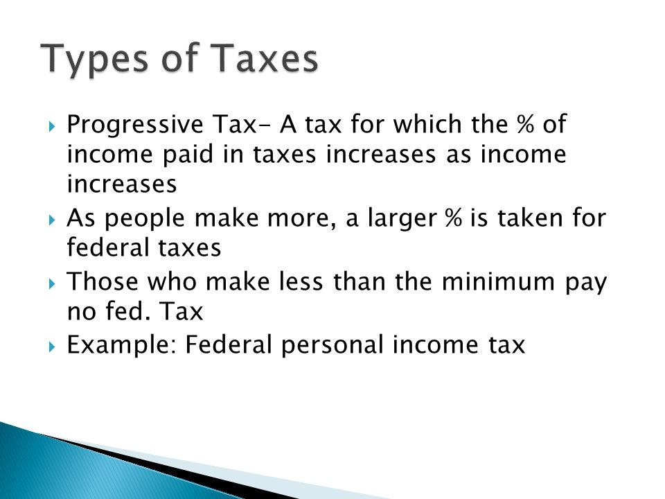Types of Taxes Progressive Tax- A tax for which the % of income paid in taxes increases as income increases.