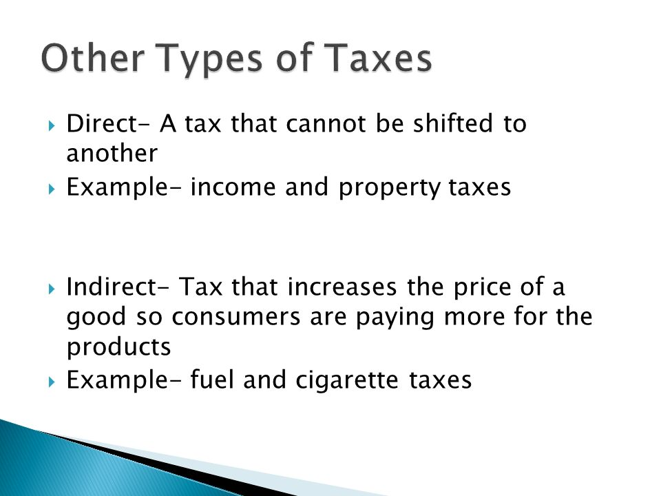 Other Types of Taxes Direct- A tax that cannot be shifted to another