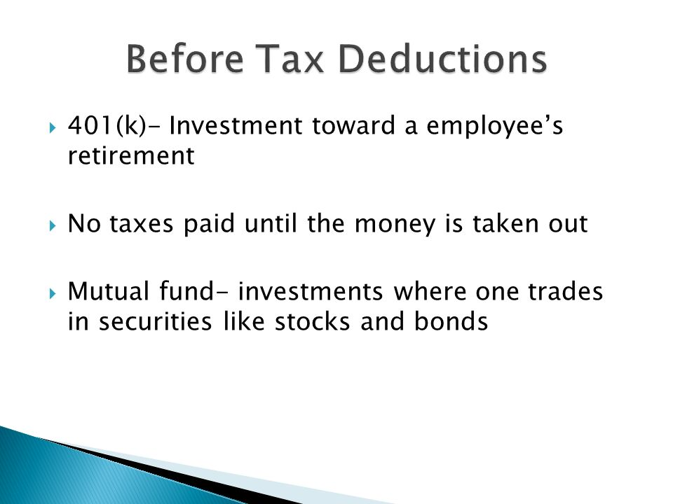 Before Tax Deductions 401(k)- Investment toward a employee's retirement. No taxes paid until the money is taken out.