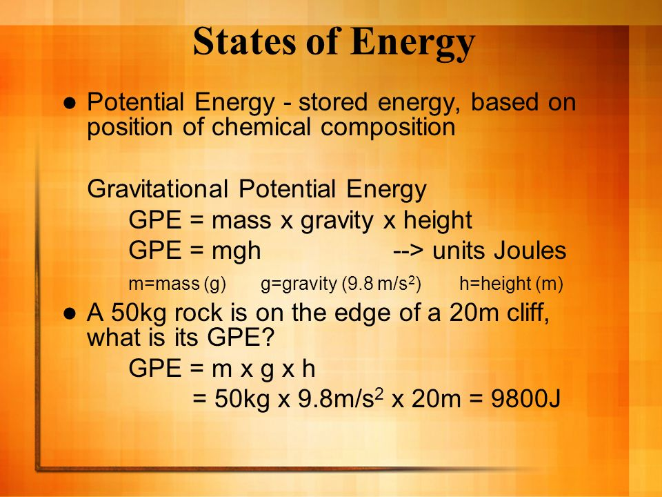 States of Energy Potential Energy - stored energy, based on position of chemical composition. Gravitational Potential Energy.